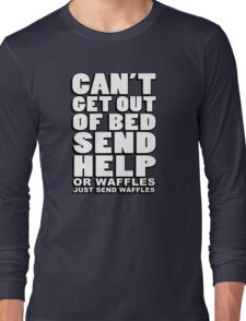 Can't get out of bed, send help - or waffles. Just send waffles. Long Sleeve T-Shirt
