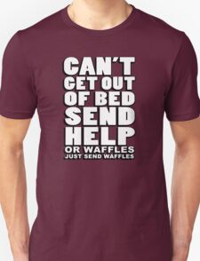 Can't get out of bed, send help - or waffles. Just send waffles. T-Shirt