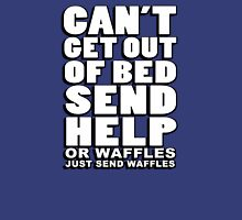 Can't get out of bed, send help - or waffles. Just send waffles. Unisex T-Shirt