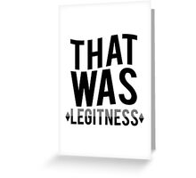 That was legitness Greeting Card