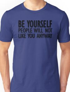 Be yourself - people will not like you anyway Unisex T-Shirt