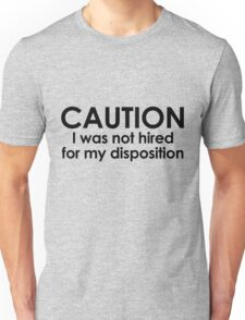 CAUTION I was not hired for my disposition T-Shirt