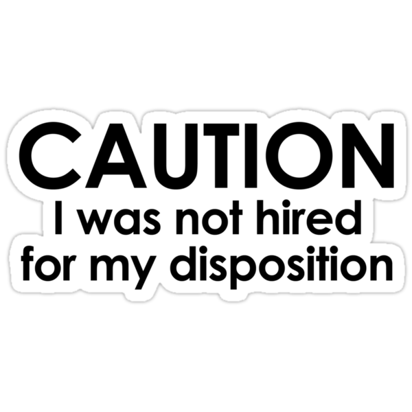 CAUTION I was not hired for my disposition by digerati