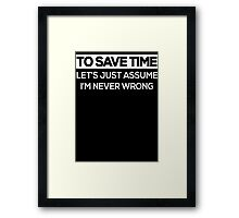 To Save Time Let's Just Assume I'm Never Wrong  Framed Print