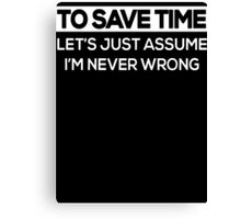 To Save Time Let's Just Assume I'm Never Wrong  Canvas Print