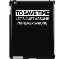 To Save Time Let's Just Assume I'm Never Wrong  iPad Case/Skin