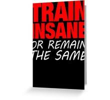 Train Insane Or Remain The Same  Greeting Card