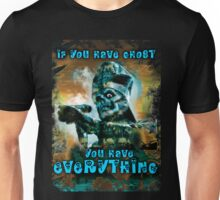 IF YOU HAVE GHOST, YOU HAVE EVERYTHING Unisex T-Shirt