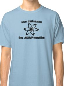 Never trust an atom, they make up everything Classic T-Shirt