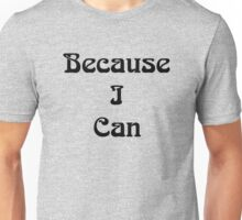 Because I Can Unisex T-Shirt