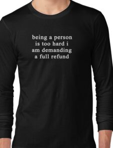 Being a person is too hard I am demanding a full refund Long Sleeve T-Shirt