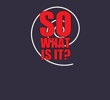 So What Is It? Unisex T-Shirt