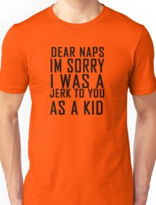 Dear naps I'm sorry I was a jerk to you as a kid Unisex T-Shirt
