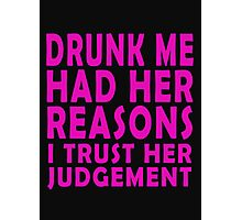 Drunk me had her reasons I trust her judgement Photographic Print
