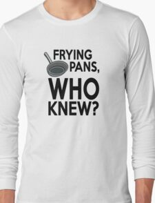 Frying pans, who knew? Long Sleeve T-Shirt