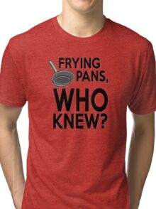 Frying pans, who knew? Tri-blend T-Shirt