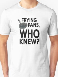 Frying pans, who knew? Unisex T-Shirt