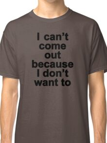 I can't come out because I don't want to  Classic T-Shirt