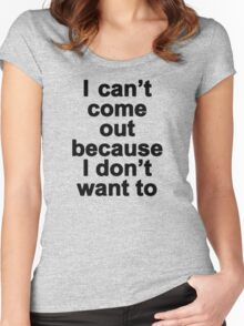 I can't come out because I don't want to  Women's Fitted Scoop T-Shirt