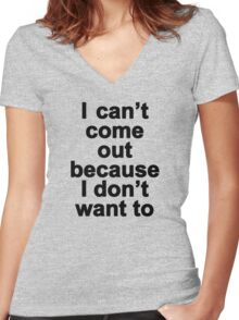 I can't come out because I don't want to  Women's Fitted V-Neck T-Shirt