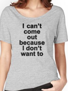 I can't come out because I don't want to  Women's Relaxed Fit T-Shirt