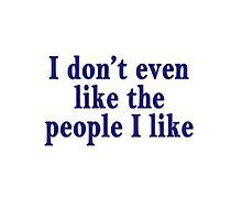 I don't even like the people I like Photographic Print