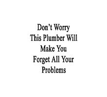 Don't Worry This Plumber Will Make You Forget All Your Problems  by supernova23