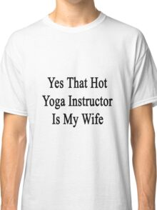 Yes That Hot Yoga Instructor Is My Wife  Classic T-Shirt