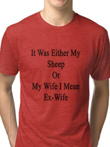 It Was Either My Sheep Or My Wife I Mean Ex-Wife  Tri-blend T-Shirt