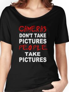 Cameras don't take Pictures, People take Pictures Women's Relaxed Fit T-Shirt