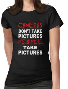 Cameras don't take Pictures, People take Pictures Womens Fitted T-Shirt