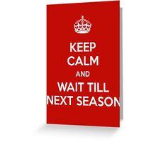 Keep Calm and Wait Till Next Season Greeting Card