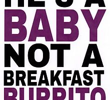 """""""He's a Baby, Not a Breakfast Burrito!"""" by vwrites"""