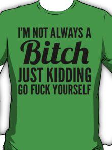 I'm Not Always A Btch Just Kidding  T-Shirt