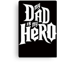 My Dad is my Hero  Canvas Print