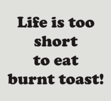 Life is too short to eat burnt toast by Matthew Walmsley-Sims