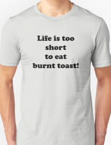 Life is too short to eat burnt toast T-Shirt