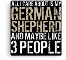Excellent 'All I Care About Is German Shepherd And Maybe Like 3 People' Tshirt, Accessories and Gifts Canvas Print