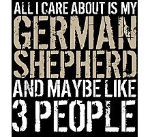 Excellent 'All I Care About Is German Shepherd And Maybe Like 3 People' Tshirt, Accessories and Gifts Photographic Print