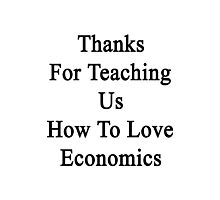 Thanks For Teaching Us How To Love Economics  Photographic Print