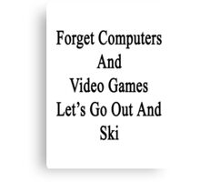 Forget Computers And Video Games Let's Go Out And Ski  Canvas Print
