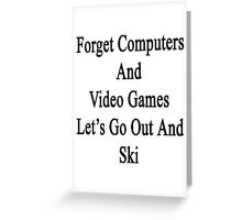 Forget Computers And Video Games Let's Go Out And Ski  Greeting Card
