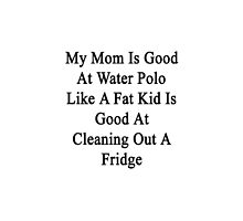 My Mom Is Good At Water Polo Like A Fat Kid Is Good At Cleaning Out A Fridge  by supernova23