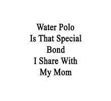 Water Polo Is That Special Bond I Share With My Mom  by supernova23