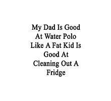 My Dad Is Good At Water Polo Like A Fat Kid Is Good At Cleaning Out A Fridge  by supernova23