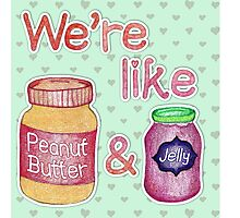 We're like Peanut Butter & Jelly Photographic Print