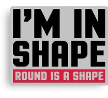 I'm In Shape  Canvas Print