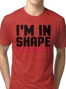 I'm In Shape Funny Quote Tri-blend T-Shirt