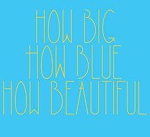 How Big, How Blue, How Beautiful by writenow