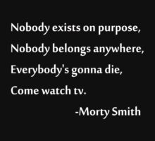 Nobody exists on purpose, Nobody belongs anywhere, Everybody's gonna die, Come watch tv. T-Shirt